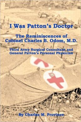 I Was Patton's Doctor: Reminiscences of Charles B. Odom, M. D. ; General Patton?s Personal Physician and Surgical Consultant to Third Army