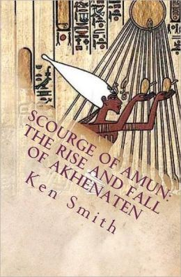 Scourge of Amun: the Rise and Fall of Akhenaten: The Story of Egypt's Most Controversial Pharaoh