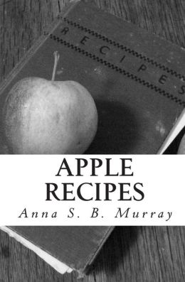 Apple Recipes: A compilation of apple recipes collected by Anna S. B. Murray during her summers at Chazy Landing, NY