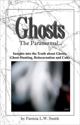 Ghosts: the Paranormal: Insights into the Truth about Ghosts, Ghost-Hunting, Reincarnation and Cults