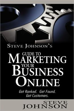 Steve Johnson's Guide to Marketing Your Business Online: Get ranked. Get found. Get Customers