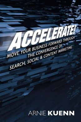 Accelerate!: Move Your Business Forward Through the Convergence of Search, Social and Content Marketing