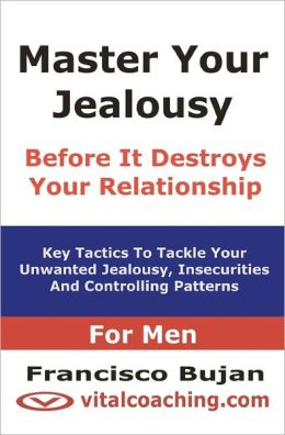 Master Your Jealousy Before It Destroys Your Relationship - for Men: Key Tactics to Tackle Your Unwanted Jealousy, Insecurities and Controlling Patterns