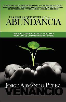 Las Reglas que Regulan la Abundancia: 10 reglas elementales que le ayudarán a prosperar de la manera que Dios Quiere