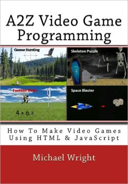 A2Z Video Game Programming: How to Make Video Games Using HTML and JavaScript