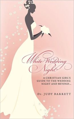 White Wedding Night: A Christian Girl's Guide to the Wedding Night and Beyond...