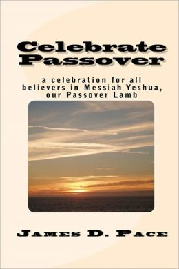Celebrate Passover: An Observance for All Believers in Messiah Yeshua, our Passover Lamb