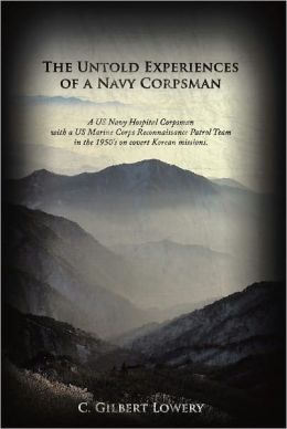 The Untold Experiences of a Navy Corpsman: A US Navy Hospital Corpsman with a US Marine Corps Reconnaissance Patrol Team in the 1950's on covert Korean missions.