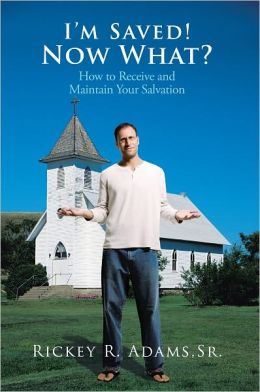 I'm Saved! Now What?: How to Receive and Maintain Your Salvation