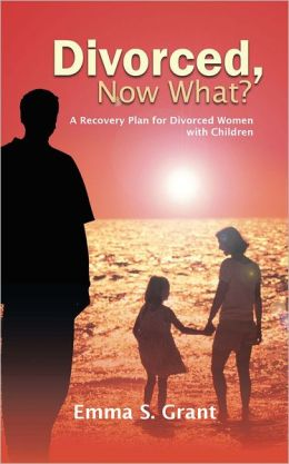 Divorced, Now What?: A Recovery Plan for Divorced Women with Children