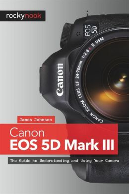 Canon EOS 5D Mark III: The Guide to Understanding and Using Your Camera