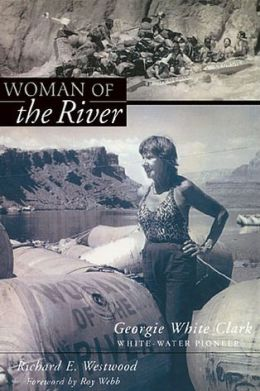 Woman of the River: Georgie White Clark, Whitewater Pioneer