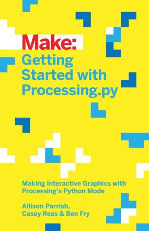 Make: Getting Started with Processing.py: Making Interactive Graphics with Python's Processing Mode