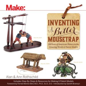 Make: Inventing a Better Mousetrap: 200 Years of American History in the Amazing World of Patent Models