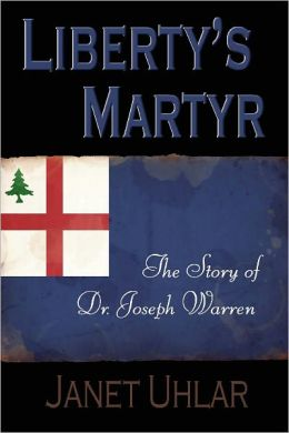Liberty's Martyr: The Story of Dr. Joseph Warren