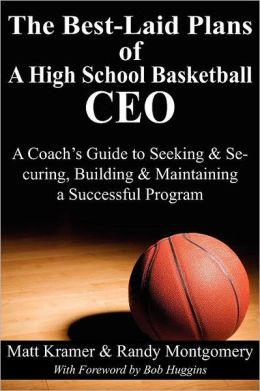 The Best-Laid Plans of a High School Basketball CEO: A Coach's Guide to Seeking & Securing, Building & Maintaining a Successful Program