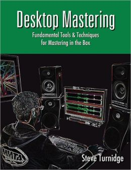 Desktop Mastering: Fundamental Tools and Techniques for Mastering in the Box