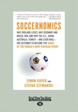 Soccernomics: Why England Loses, Why Germany and Brazil Win, and Why the U.S., Japan, Australia, Turkey--and Even Iraq--Are Destined to Become the Kings of the World's Most Popular Sport