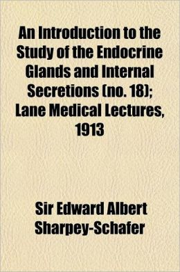 An Introduction to the Study of the Endocrine Glands and Internal Secretions Volume 18; Lane Medical Lectures, 1913