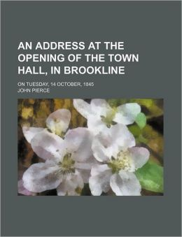 An Address At The Opening Of The Town Hall, In Brookline; On Tuesday, 14 October, 1845
