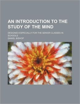 An Introduction To The Study Of The Mind; Designed Especially For The Senior Classes In Schools