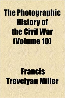 The Photographic History Of The Civil War (Volume 10)