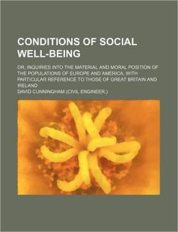 Conditions of Social Well-Being; Or, Inquiries Into the Material and Moral Position of the Populations of Europe and America, with Particular Referenc