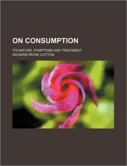 On Consumption; Its Nature, Symptoms And Treatment