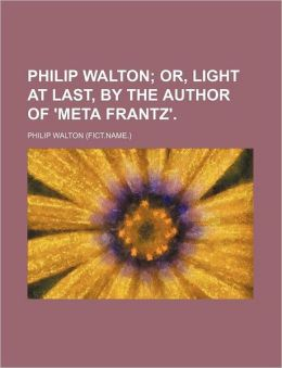 Philip Walton; Or, Light At Last, By The Author Of 'Meta Frantz'.