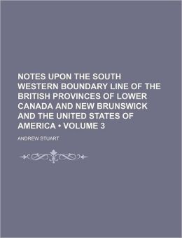 Notes Upon the South Western Boundary Line of the British Provinces of Lower Canada and New Brunswick and the United States of America (Volume 3)