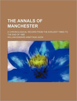 The Annals Of Manchester; A Chronological Record From The Earliest Times To The End Of 1885