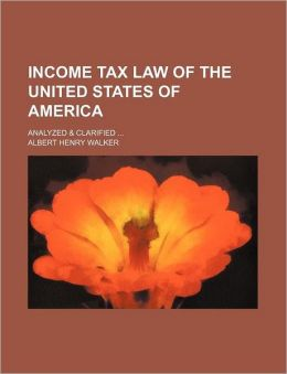 Income Tax Law Of The United States Of America; Analyzed & Clarified