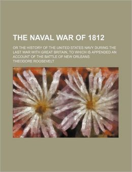 The Naval War Of 1812 (Volume 1); Or The History Of The United States Navy During The Last War With Great Britain, To Which Is Appended An Account Of The Battle Of New Orleans