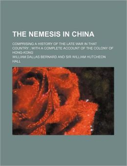 The Nemesis In China; Comprising A History Of The Late War In That Country ; With A Complete Account Of The Colony Of Hong-Kong