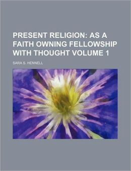 Present Religion Volume 1; As a Faith Owning Fellowship with Thought