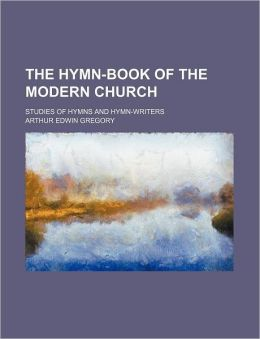 The Hymn-Book Of The Modern Church; Studies Of Hymns And Hymn-Writers