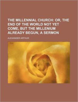 The Millennial Church; Or, The End Of The World Not Yet Come, But The Millenium Already Begun, A Sermon