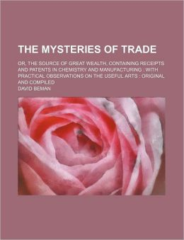 The Mysteries Of Trade; Or, The Source Of Great Wealth, Containing Receipts And Patents In Chemistry And Manufacturing