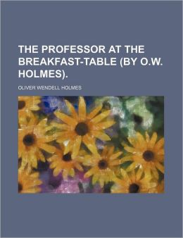 The Professor at the Breakfast-Table (by O.W. Holmes)