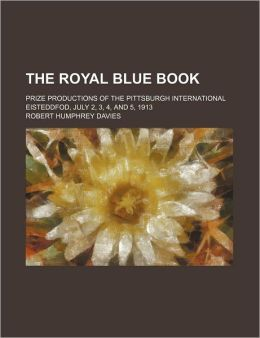 The Royal Blue Book; Prize Productions Of The Pittsburgh International Eisteddfod, July 2, 3, 4, And 5, 1913