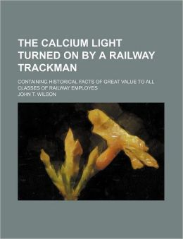 The Calcium Light Turned on by a Railway Trackman; Containing Historical Facts of Great Value to All Classes of Railway Employes