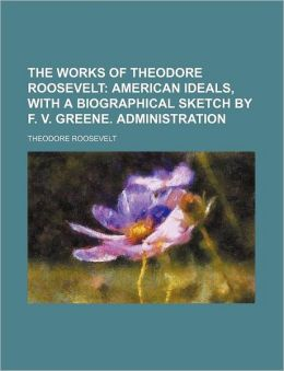 The Works of Theodore Roosevelt (Volume 1); American Ideals, With A Biographical Sketch By F. V. Greene. Administration