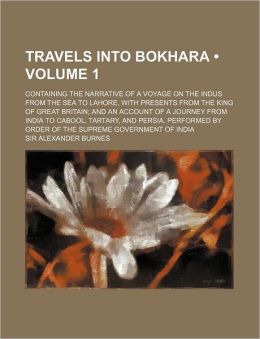 Travels Into Bokhara (Volume 1); Containing the Narrative of a Voyage on the Indus from the Sea to Lahore, with Presents from the King of Great Britai