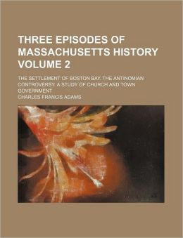 Three Episodes of Massachusetts History Volume 2; The Settlement of Boston Bay. the Antinomian Controversy. a Study of Church and Town Government