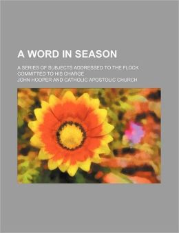 A Word in Season; A Series of Subjects Addressed to the Flock Committed to His Charge