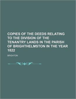 Copies of the Deeds Relating to the Division of the Tenantry Lands in the Parish of Brighthelmston in the Year 1822