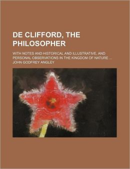 de Clifford, the Philosopher; With Notes and Historical and Illustrative, and Personal Observations in the Kingdom of Nature