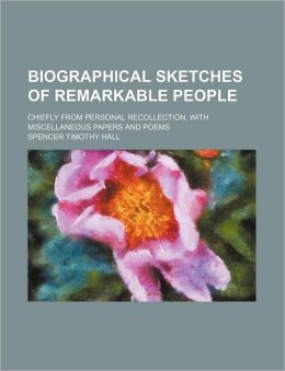 Biographical Sketches of Remarkable People; Chiefly from Personal Recollection, with Miscellaneous Papers and Poems