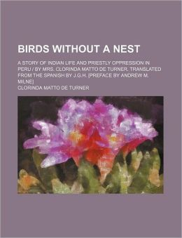 Birds Without a Nest; A Story of Indian Life and Priestly Oppression in Peru - By Mrs. Clorinda Matto de Turner. Translated from the Spanish by J.G.H.