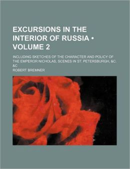 Excursions in the Interior of Russia (Volume 2); Including Sketches of the Character and Policy of the Emperor Nicholas, Scenes in St. Petersburgh, &C